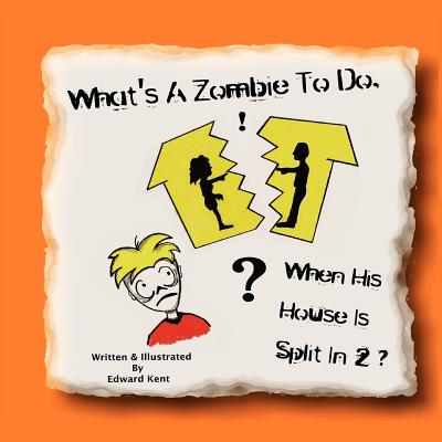 What's a Zombie to Do, When His House Is Split in 2? By Kent, Edward